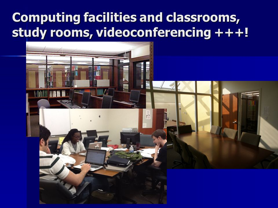 Computing facilities and classrooms, study rooms, videoconferencing +++!
