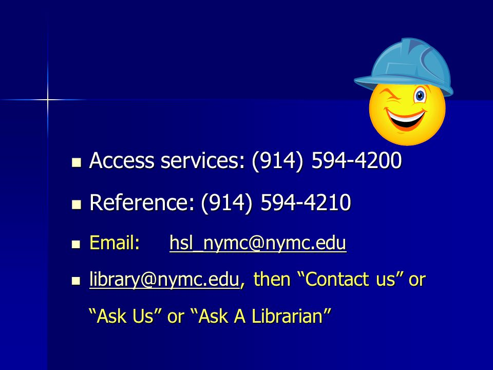 Access services: (914) 594-4200 Access services: (914) 594-4200 Reference: (914) 594-4210 Reference: (914) 594-4210 Email:hsl_nymc@nymc.edu Email:hsl_nymc@nymc.eduhsl_nymc@nymc.edu library@nymc.edu, then Contact us or library@nymc.edu, then Contact us or library@nymc.edu Ask Us or Ask A Librarian