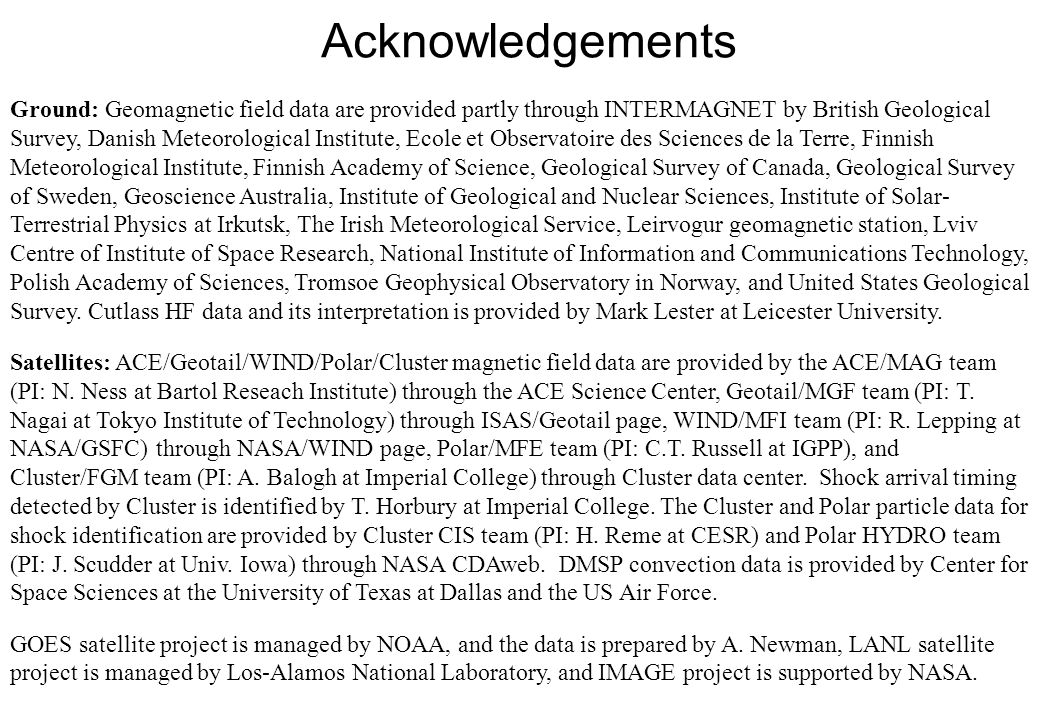 Acknowledgements Ground: Geomagnetic field data are provided partly through INTERMAGNET by British Geological Survey, Danish Meteorological Institute, Ecole et Observatoire des Sciences de la Terre, Finnish Meteorological Institute, Finnish Academy of Science, Geological Survey of Canada, Geological Survey of Sweden, Geoscience Australia, Institute of Geological and Nuclear Sciences, Institute of Solar- Terrestrial Physics at Irkutsk, The Irish Meteorological Service, Leirvogur geomagnetic station, Lviv Centre of Institute of Space Research, National Institute of Information and Communications Technology, Polish Academy of Sciences, Tromsoe Geophysical Observatory in Norway, and United States Geological Survey.