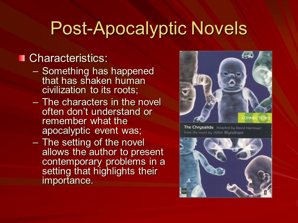 Post-Apocalyptic Novels Characteristics: –Something has happened that has shaken human civilization to its roots; –The characters in the novel often don't understand or remember what the apocalyptic event was; –The setting of the novel allows the author to present contemporary problems in a setting that highlights their importance.