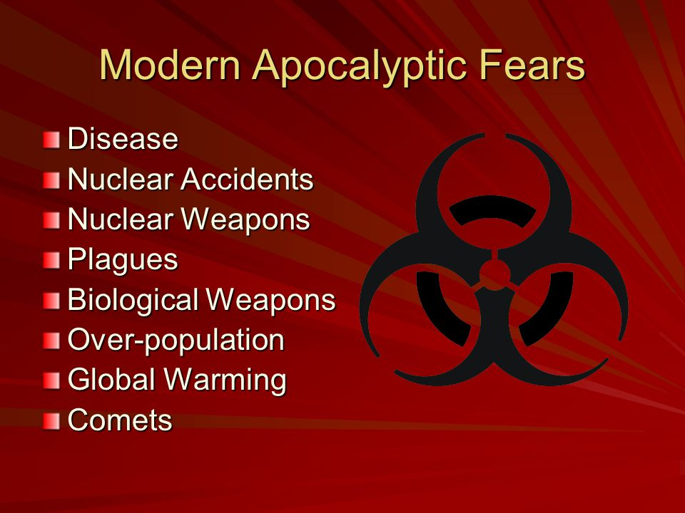 Modern Apocalyptic Fears Disease Nuclear Accidents Nuclear Weapons Plagues Biological Weapons Over-population Global Warming Comets