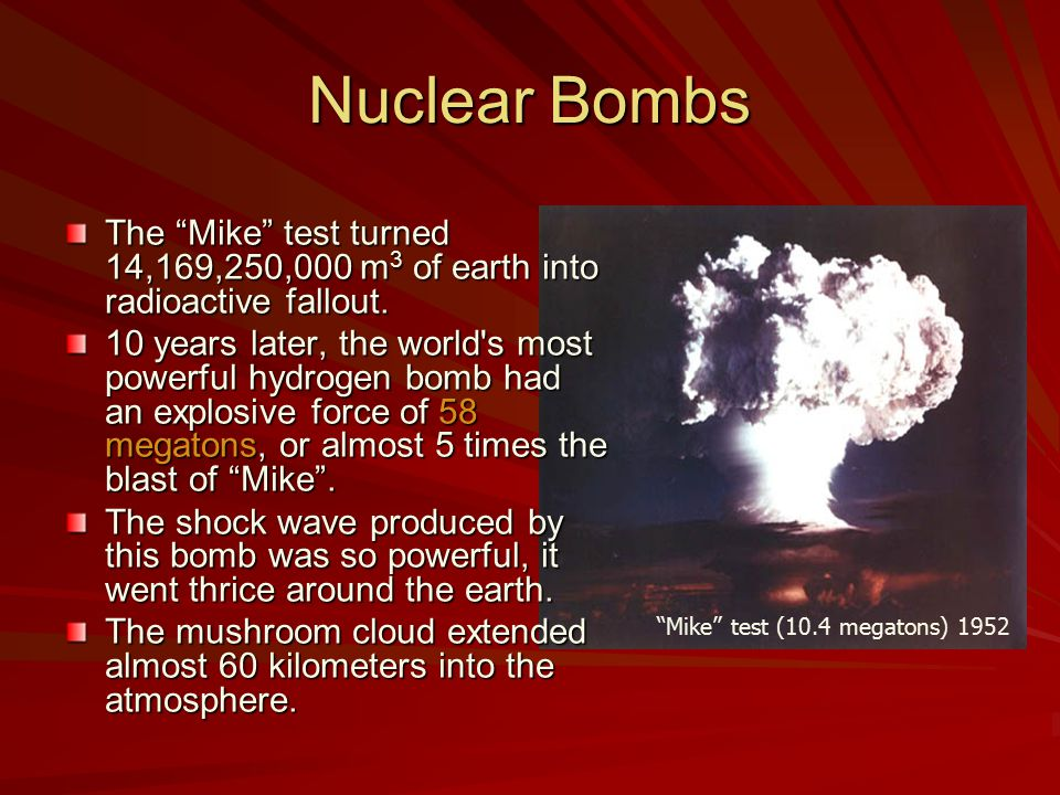Nuclear Bombs The Mike test turned 14,169,250,000 m 3 of earth into radioactive fallout.