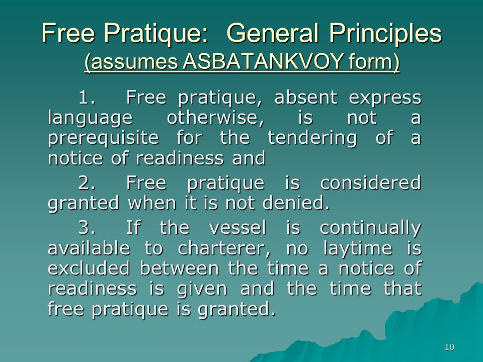 10 Free Pratique: General Principles (assumes ASBATANKVOY form) 1.Free pratique, absent express language otherwise, is not a prerequisite for the tendering of a notice of readiness and 2.Free pratique is considered granted when it is not denied.