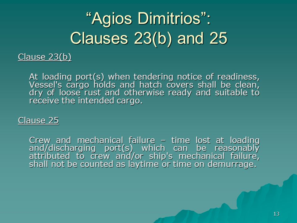 "13 ""Agios Dimitrios"": Clauses 23(b) and 25 Clause 23(b) At loading port(s) when tendering notice of readiness, Vessel's cargo holds and hatch covers s"