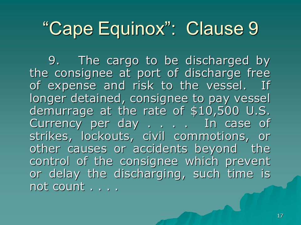 17 Cape Equinox : Clause 9 9.The cargo to be discharged by the consignee at port of discharge free of expense and risk to the vessel.