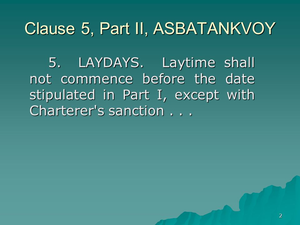 2 Clause 5, Part II, ASBATANKVOY 5.LAYDAYS. Laytime shall not commence before the date stipulated in Part I, except with Charterer's sanction...