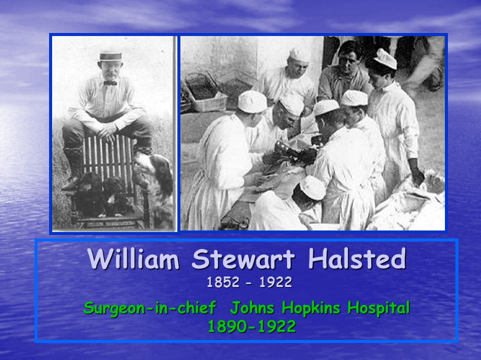 William Stewart Halsted 1852 - 1922 1852 - 1922 Surgeon-in-chief Johns Hopkins Hospital 1890-1922
