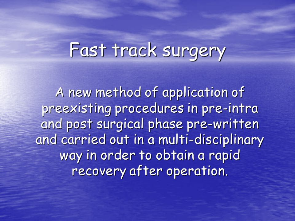 Fast track surgery A new method of application of preexisting procedures in pre-intra and post surgical phase pre-written and carried out in a multi-disciplinary way in order to obtain a rapid recovery after operation.