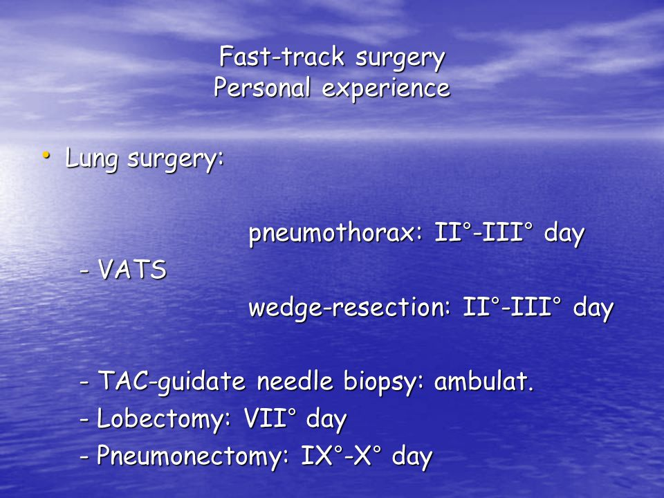 Fast-track surgery Personal experience Lung surgery: Lung surgery: pneumothorax: II°-III° day pneumothorax: II°-III° day - VATS - VATS wedge-resection: II°-III° day wedge-resection: II°-III° day - TAC-guidate needle biopsy: ambulat.