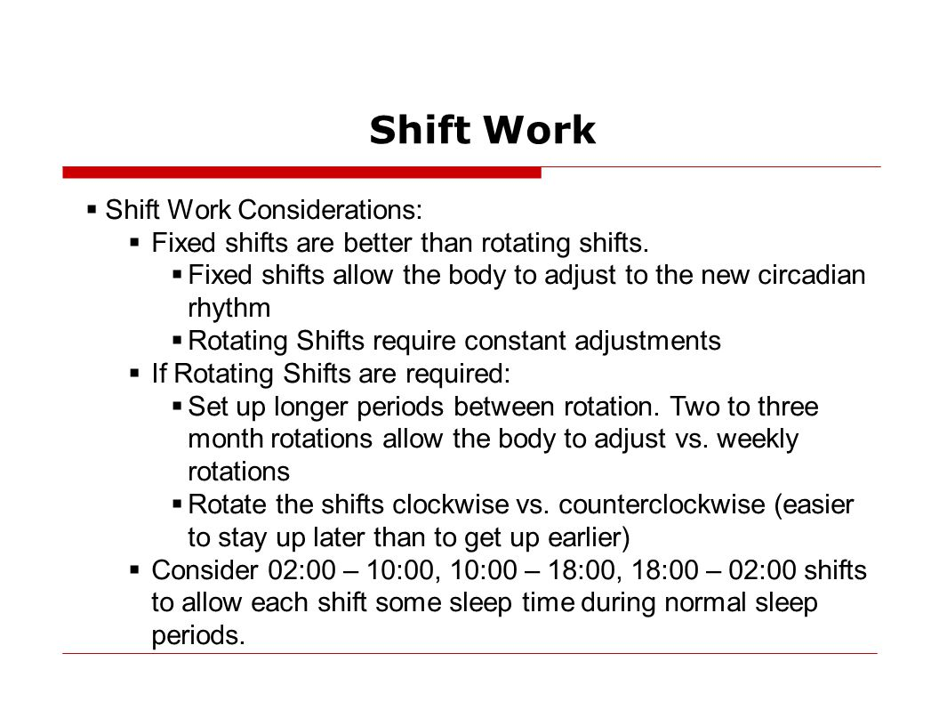 Shift Work  Shift Work Considerations:  Fixed shifts are better than rotating shifts.