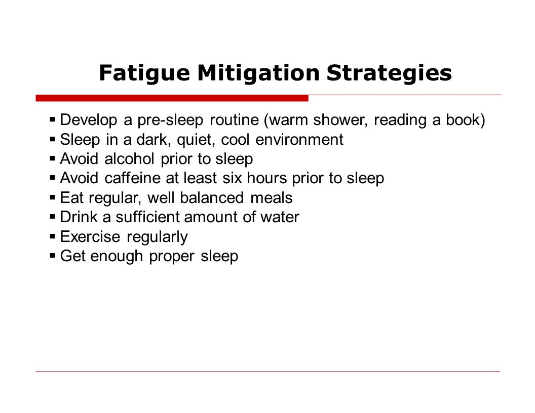 Fatigue Mitigation Strategies  Develop a pre-sleep routine (warm shower, reading a book)  Sleep in a dark, quiet, cool environment  Avoid alcohol prior to sleep  Avoid caffeine at least six hours prior to sleep  Eat regular, well balanced meals  Drink a sufficient amount of water  Exercise regularly  Get enough proper sleep