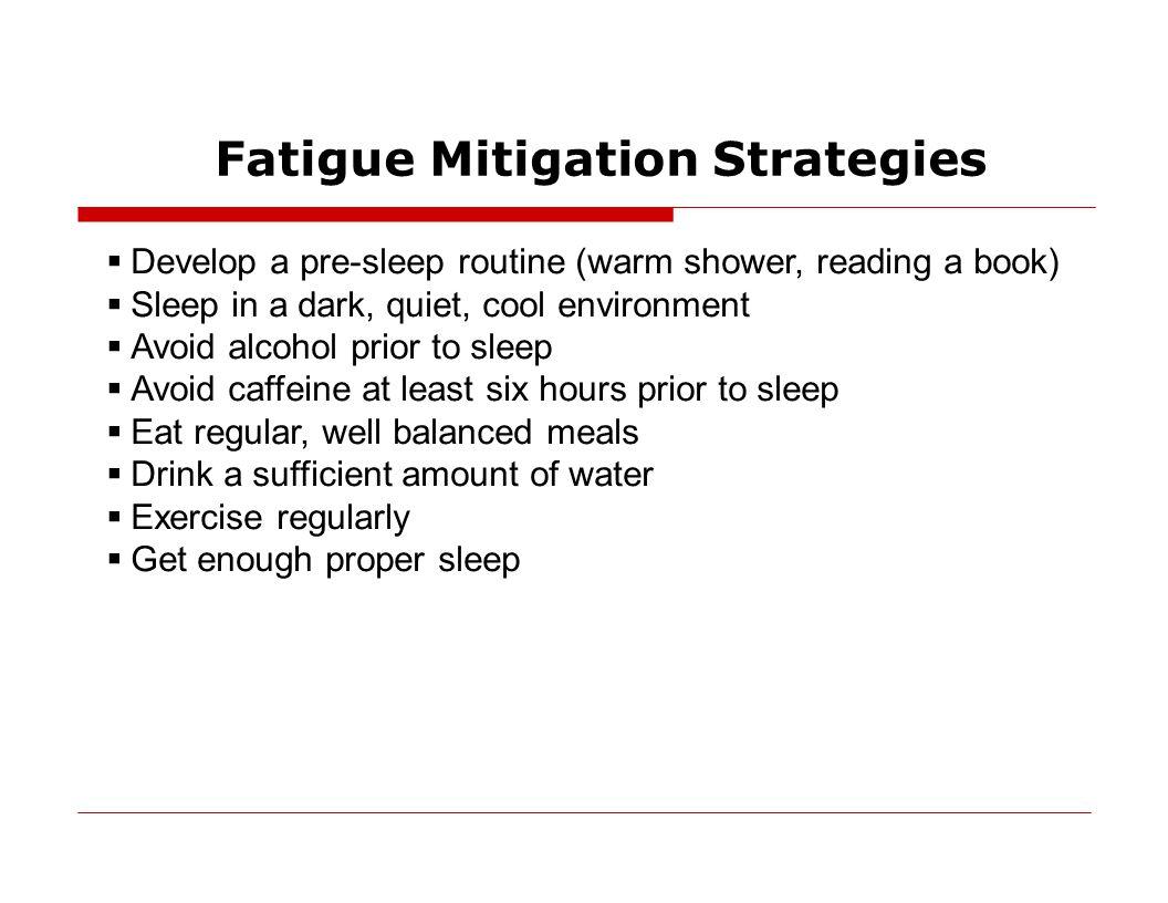 Fatigue Mitigation Strategies  Develop a pre-sleep routine (warm shower, reading a book)  Sleep in a dark, quiet, cool environment  Avoid alcohol p