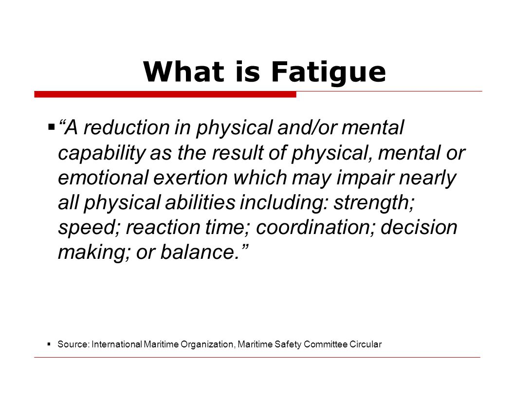 What is Fatigue  A reduction in physical and/or mental capability as the result of physical, mental or emotional exertion which may impair nearly all physical abilities including: strength; speed; reaction time; coordination; decision making; or balance.  Source: International Maritime Organization, Maritime Safety Committee Circular