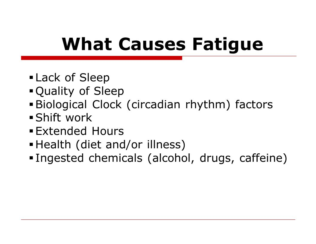 What Causes Fatigue  Lack of Sleep  Quality of Sleep  Biological Clock (circadian rhythm) factors  Shift work  Extended Hours  Health (diet and/or illness)  Ingested chemicals (alcohol, drugs, caffeine)