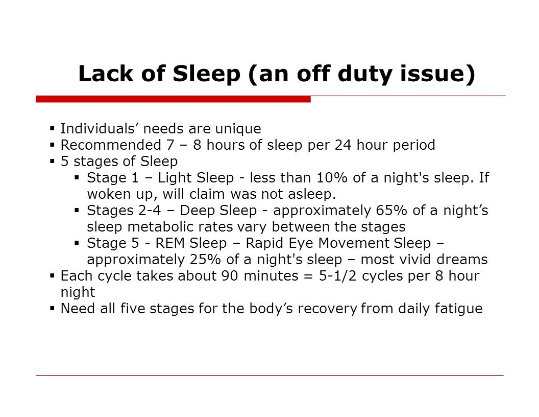 Lack of Sleep (an off duty issue)  Individuals' needs are unique  Recommended 7 – 8 hours of sleep per 24 hour period  5 stages of Sleep  Stage 1 – Light Sleep - less than 10% of a night s sleep.