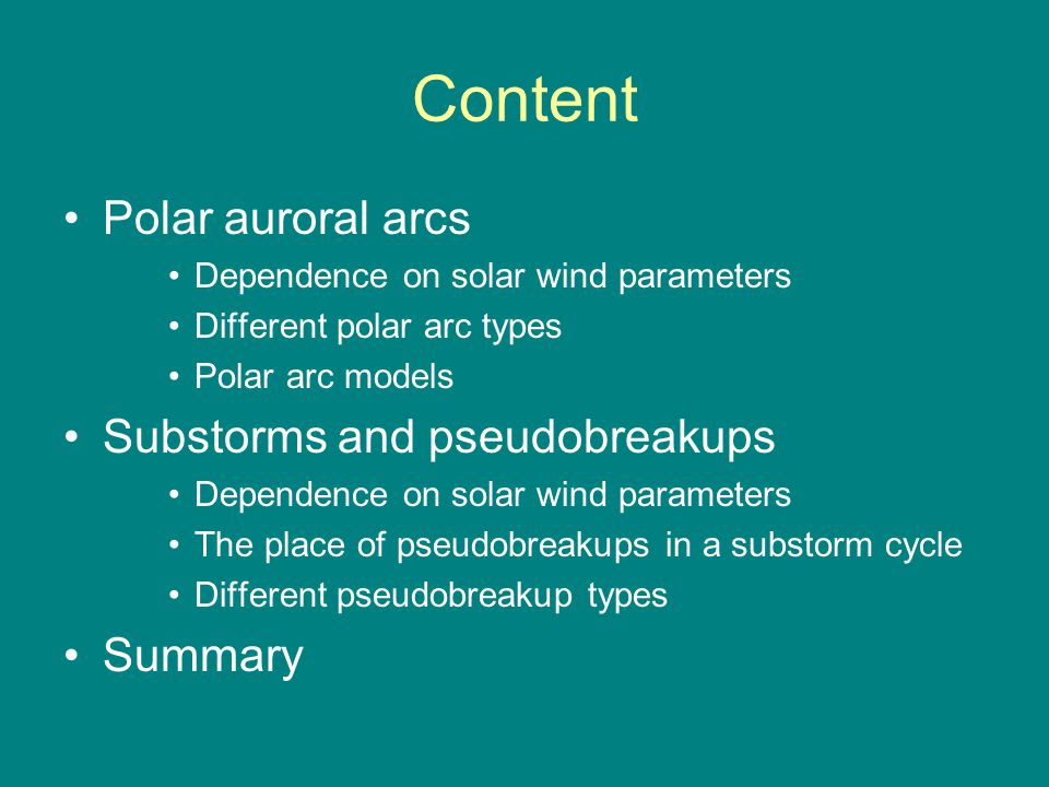 Content Polar auroral arcs Dependence on solar wind parameters Different polar arc types Polar arc models Substorms and pseudobreakups Dependence on solar wind parameters The place of pseudobreakups in a substorm cycle Different pseudobreakup types Summary