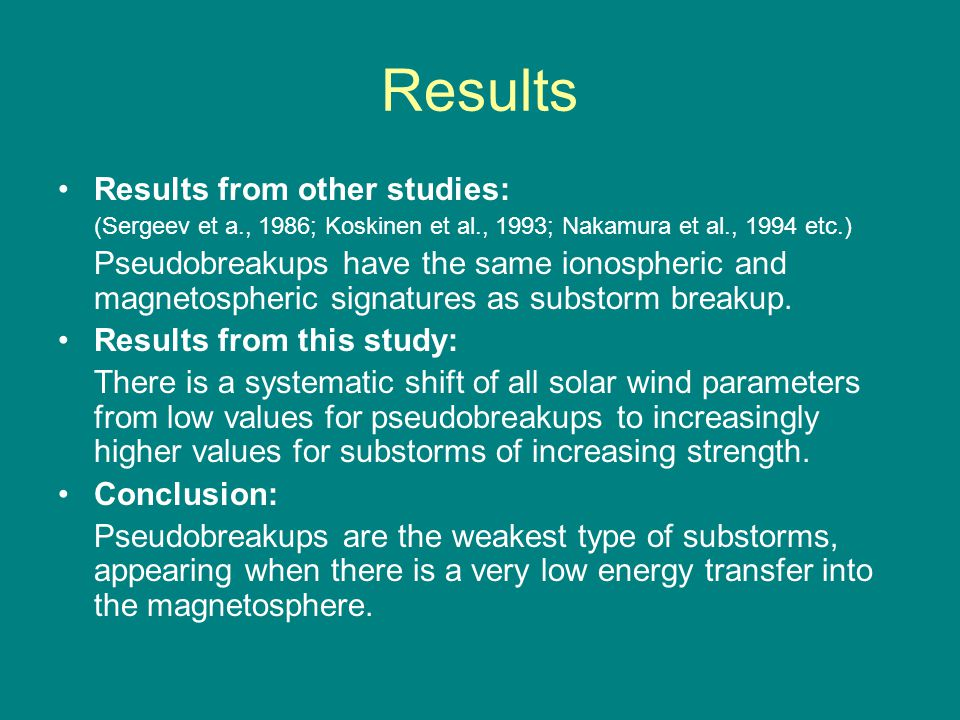 Results Results from other studies: (Sergeev et a., 1986; Koskinen et al., 1993; Nakamura et al., 1994 etc.) Pseudobreakups have the same ionospheric and magnetospheric signatures as substorm breakup.