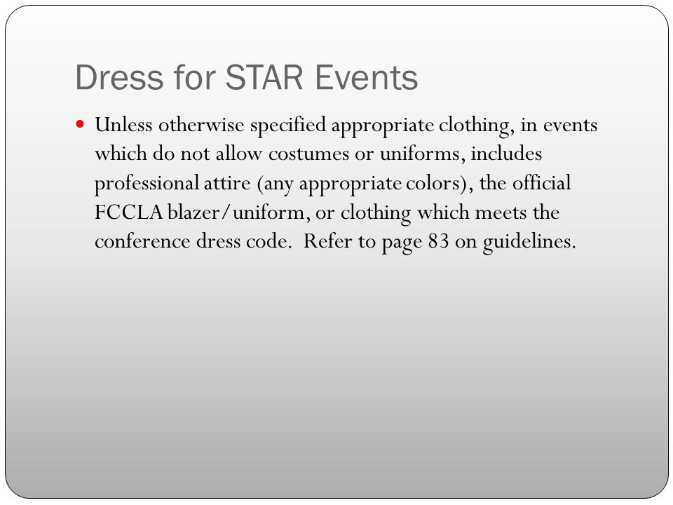 Dress for STAR Events Unless otherwise specified appropriate clothing, in events which do not allow costumes or uniforms, includes professional attire (any appropriate colors), the official FCCLA blazer/uniform, or clothing which meets the conference dress code.
