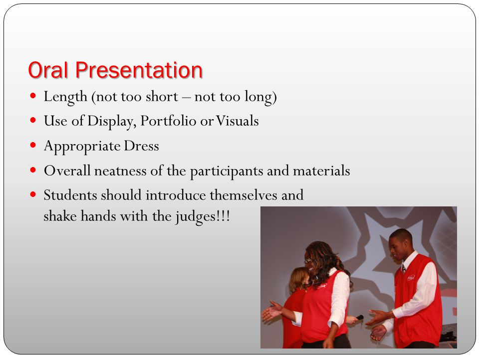 Oral Presentation Length (not too short – not too long) Use of Display, Portfolio or Visuals Appropriate Dress Overall neatness of the participants and materials Students should introduce themselves and shake hands with the judges!!!