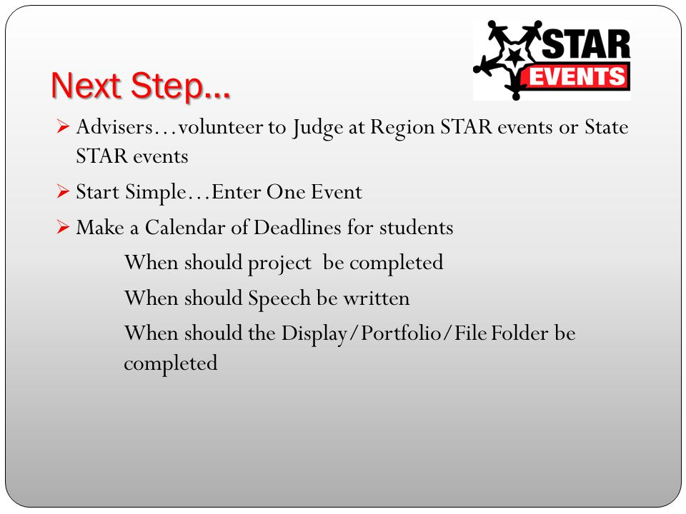 Next Step…  Advisers…volunteer to Judge at Region STAR events or State STAR events  Start Simple…Enter One Event  Make a Calendar of Deadlines for students When should project be completed When should Speech be written When should the Display/Portfolio/File Folder be completed
