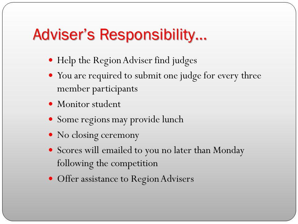Adviser's Responsibility… Help the Region Adviser find judges You are required to submit one judge for every three member participants Monitor student Some regions may provide lunch No closing ceremony Scores will emailed to you no later than Monday following the competition Offer assistance to Region Advisers