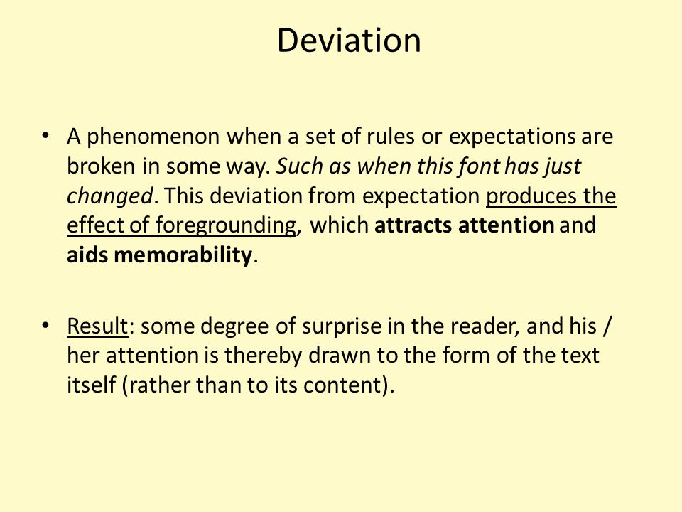 Deviation A phenomenon when a set of rules or expectations are broken in some way. Such as when this font has just changed. This deviation from expect