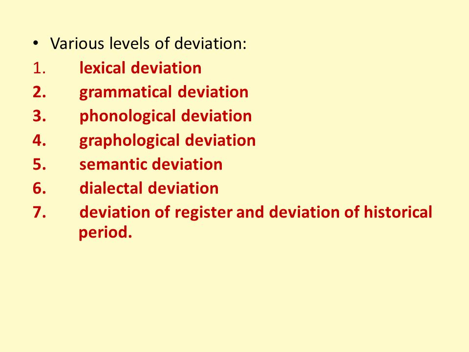 Various levels of deviation: 1.lexical deviation 2.grammatical deviation 3.phonological deviation 4.graphological deviation 5.semantic deviation 6.dia