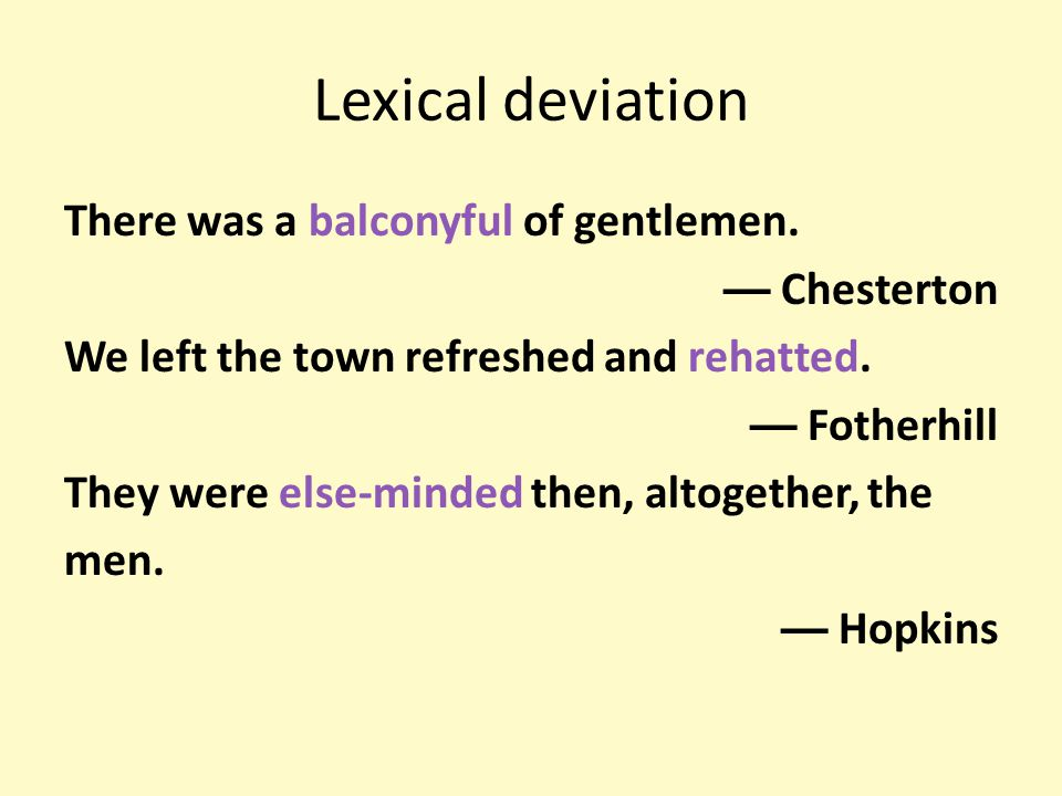 Lexical deviation There was a balconyful of gentlemen. — Chesterton We left the town refreshed and rehatted. — Fotherhill They were else-minded then,