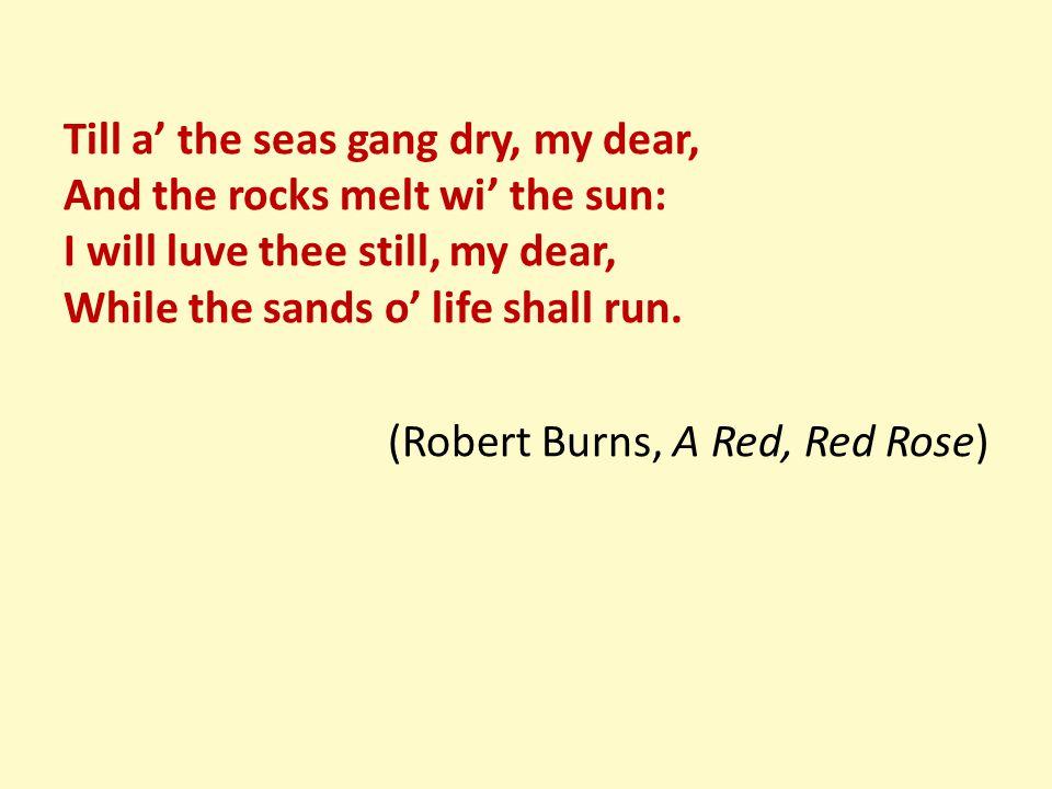 Till a' the seas gang dry, my dear, And the rocks melt wi' the sun: I will luve thee still, my dear, While the sands o' life shall run. (Robert Burns,