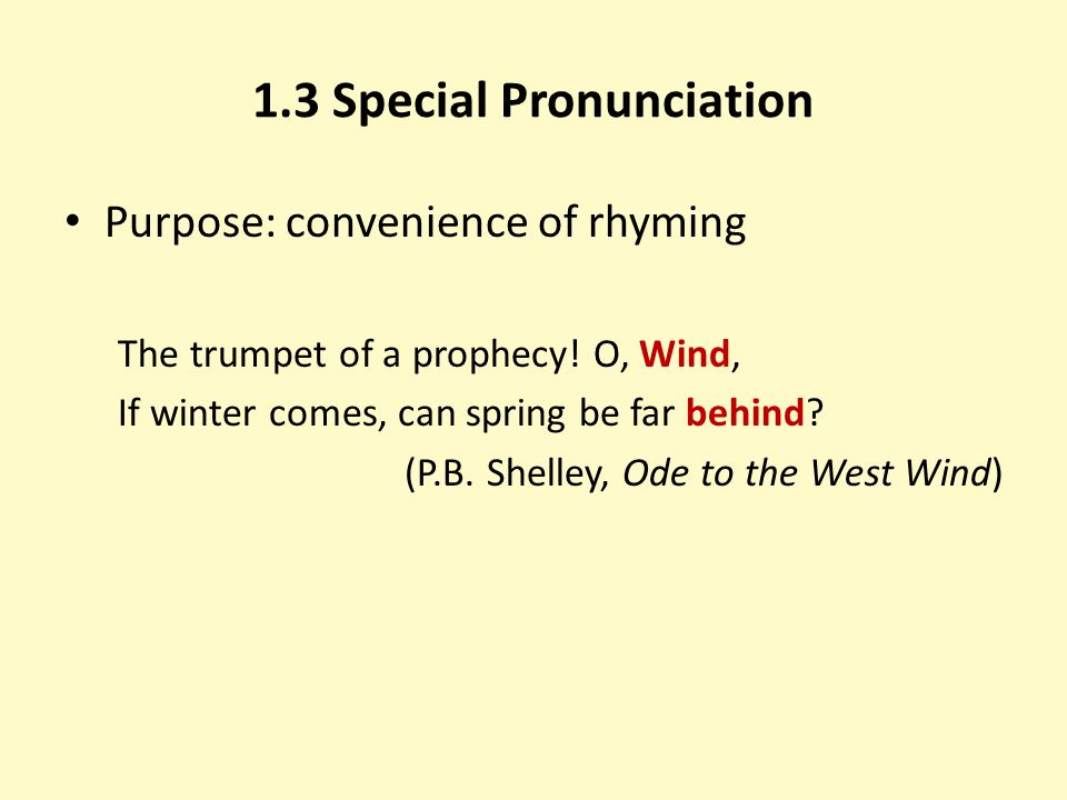1.3 Special Pronunciation Purpose: convenience of rhyming The trumpet of a prophecy! O, Wind, If winter comes, can spring be far behind? (P.B. Shelley