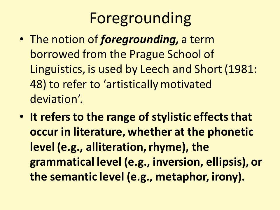 Foregrounding The notion of foregrounding, a term borrowed from the Prague School of Linguistics, is used by Leech and Short (1981: 48) to refer to 'a