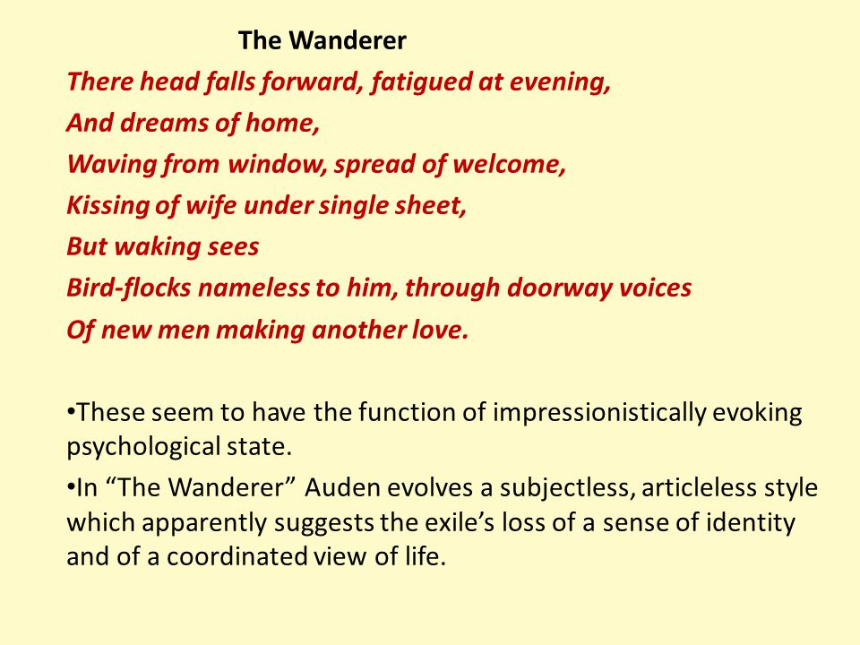 The Wanderer There head falls forward, fatigued at evening, And dreams of home, Waving from window, spread of welcome, Kissing of wife under single sh