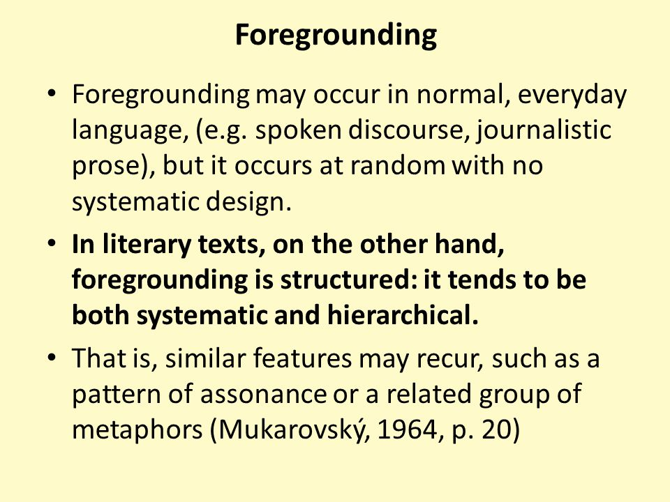 Foregrounding Foregrounding may occur in normal, everyday language, (e.g. spoken discourse, journalistic prose), but it occurs at random with no syste