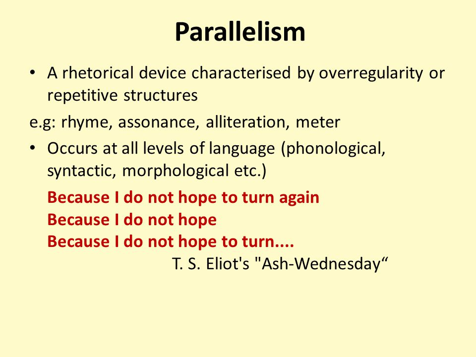 Parallelism A rhetorical device characterised by overregularity or repetitive structures e.g: rhyme, assonance, alliteration, meter Occurs at all leve