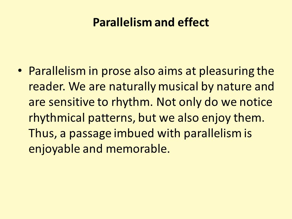 Parallelism in prose also aims at pleasuring the reader. We are naturally musical by nature and are sensitive to rhythm. Not only do we notice rhythmi