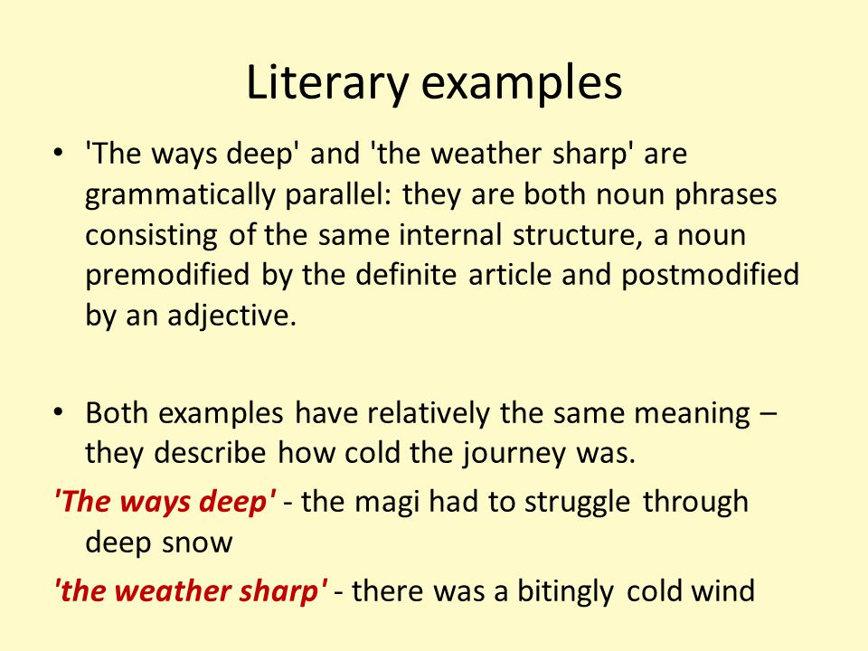 Literary examples 'The ways deep' and 'the weather sharp' are grammatically parallel: they are both noun phrases consisting of the same internal struc