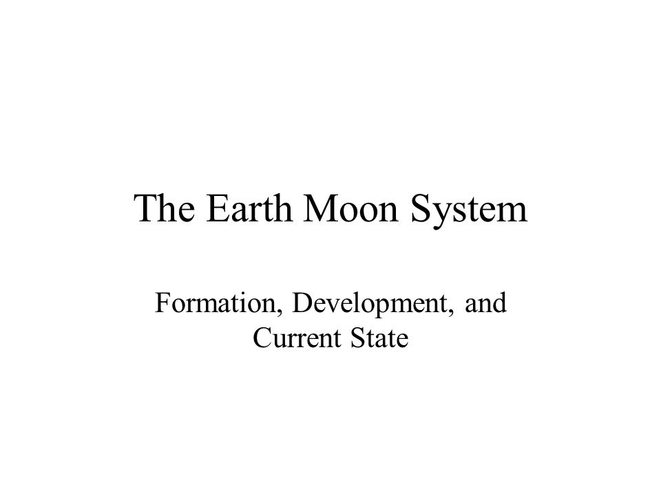 The Earth Moon System Formation, Development, and Current State