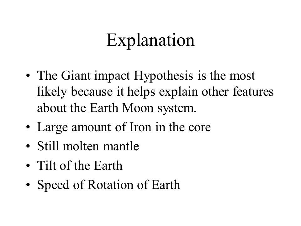 Explanation The Giant impact Hypothesis is the most likely because it helps explain other features about the Earth Moon system. Large amount of Iron i