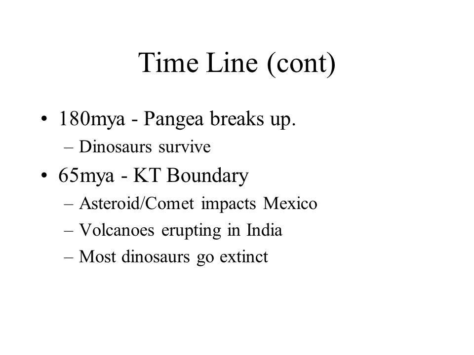 Time Line (cont) 180mya - Pangea breaks up. –Dinosaurs survive 65mya - KT Boundary –Asteroid/Comet impacts Mexico –Volcanoes erupting in India –Most d