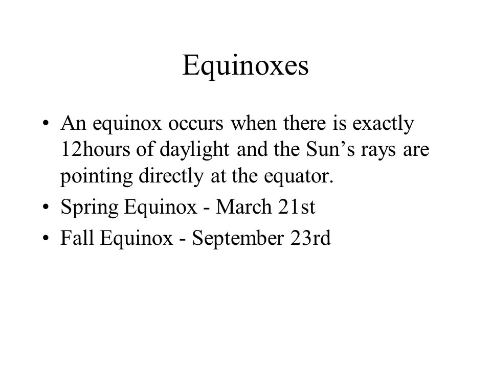 Equinoxes An equinox occurs when there is exactly 12hours of daylight and the Sun's rays are pointing directly at the equator. Spring Equinox - March