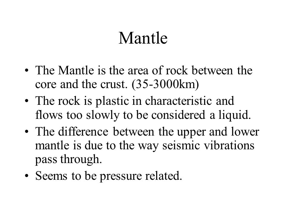 Mantle The Mantle is the area of rock between the core and the crust. (35-3000km) The rock is plastic in characteristic and flows too slowly to be con