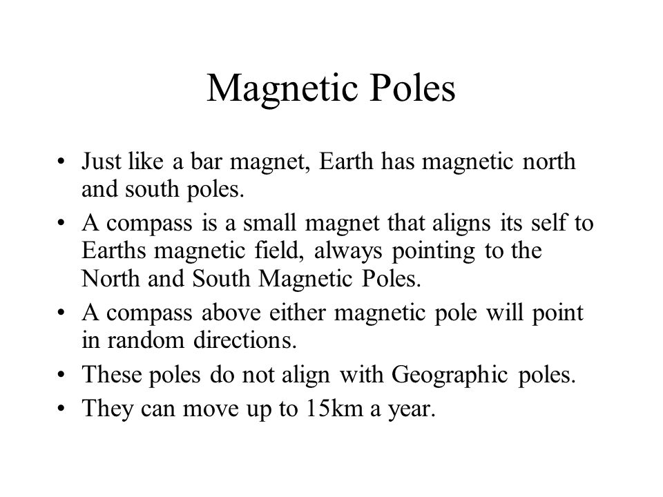Magnetic Poles Just like a bar magnet, Earth has magnetic north and south poles. A compass is a small magnet that aligns its self to Earths magnetic f