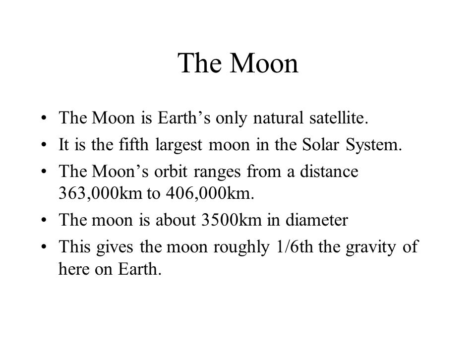 The Moon The Moon is Earth's only natural satellite. It is the fifth largest moon in the Solar System. The Moon's orbit ranges from a distance 363,000