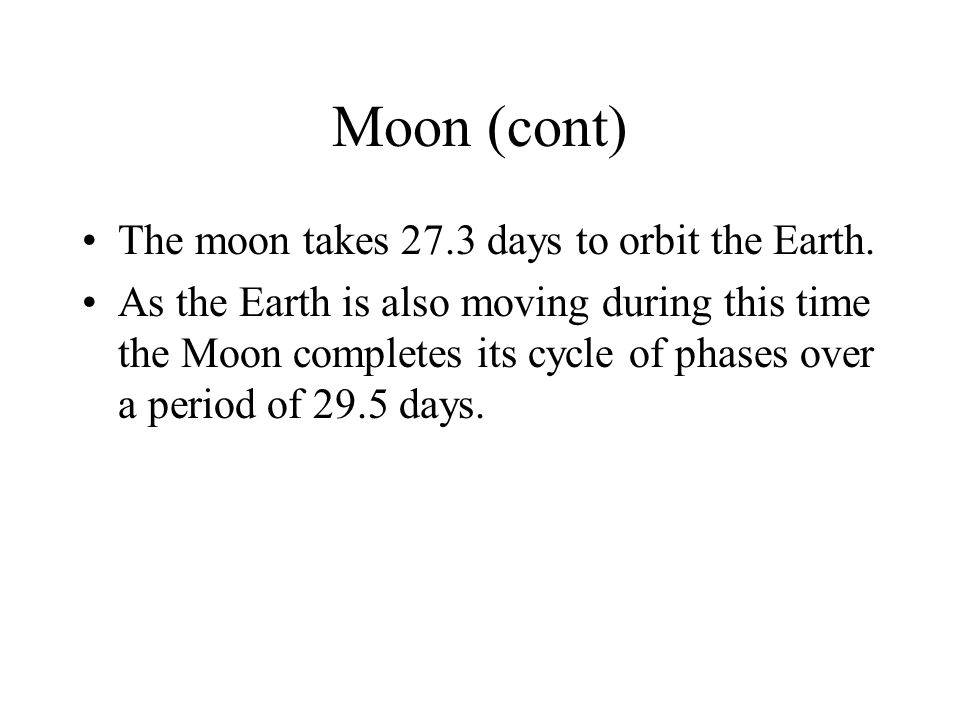 Moon (cont) The moon takes 27.3 days to orbit the Earth. As the Earth is also moving during this time the Moon completes its cycle of phases over a pe