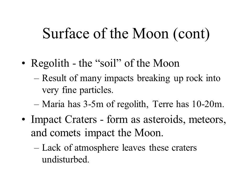 "Surface of the Moon (cont) Regolith - the ""soil"" of the Moon –Result of many impacts breaking up rock into very fine particles. –Maria has 3-5m of reg"
