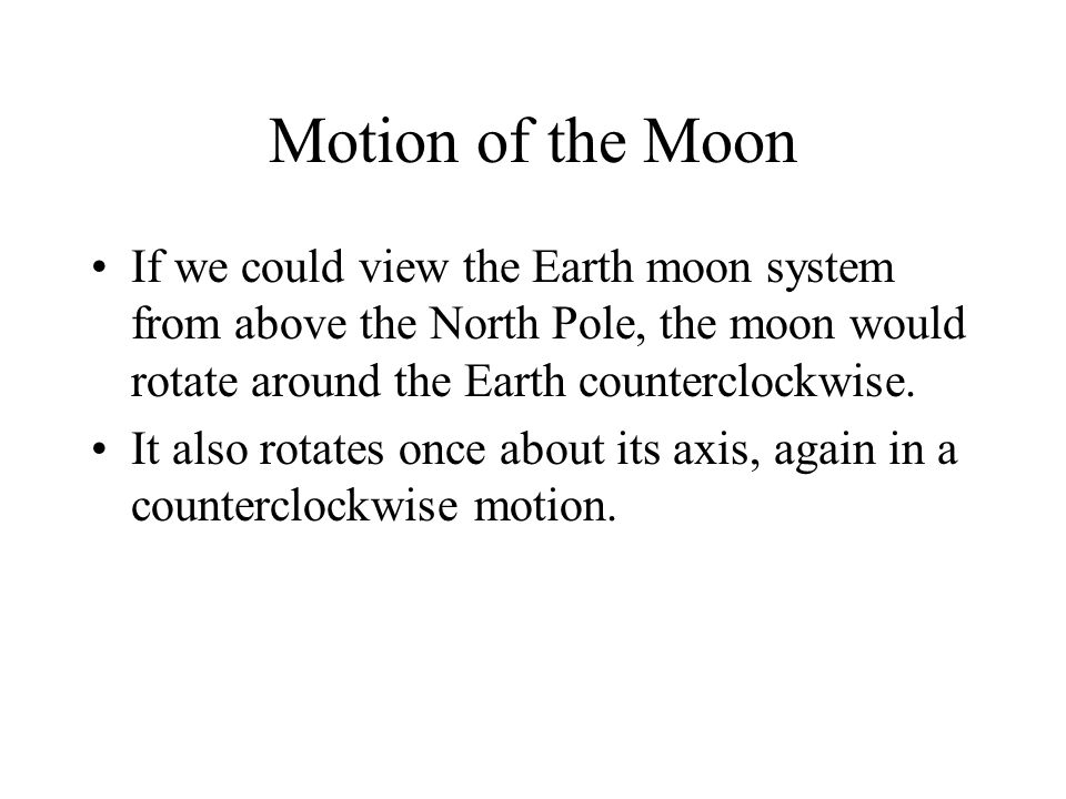 Motion of the Moon If we could view the Earth moon system from above the North Pole, the moon would rotate around the Earth counterclockwise. It also