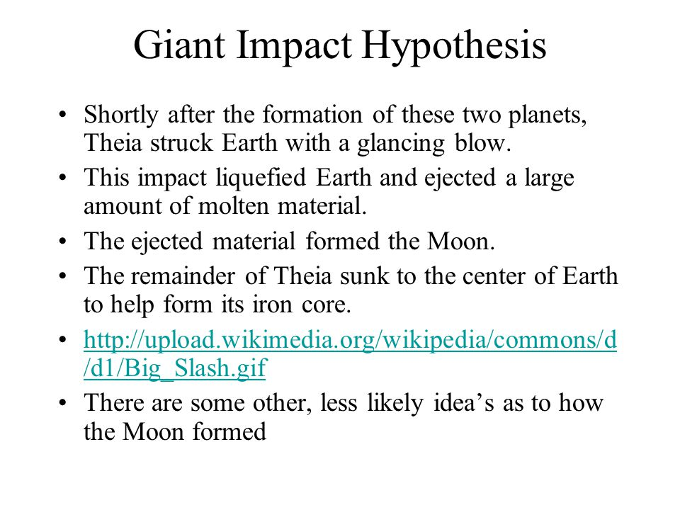 Giant Impact Hypothesis Shortly after the formation of these two planets, Theia struck Earth with a glancing blow. This impact liquefied Earth and eje