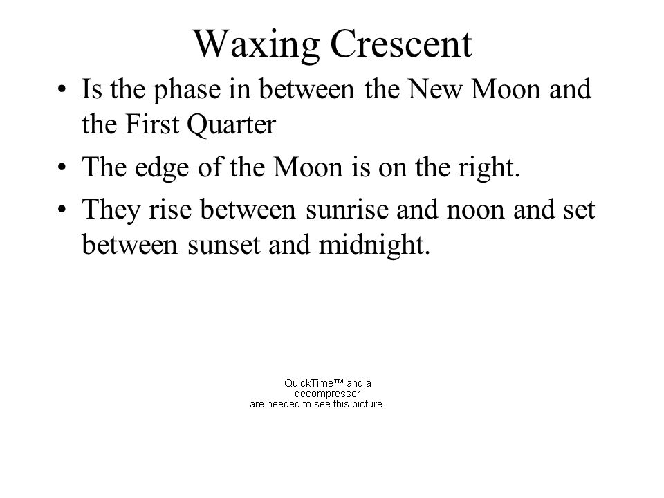 Waxing Crescent Is the phase in between the New Moon and the First Quarter The edge of the Moon is on the right. They rise between sunrise and noon an