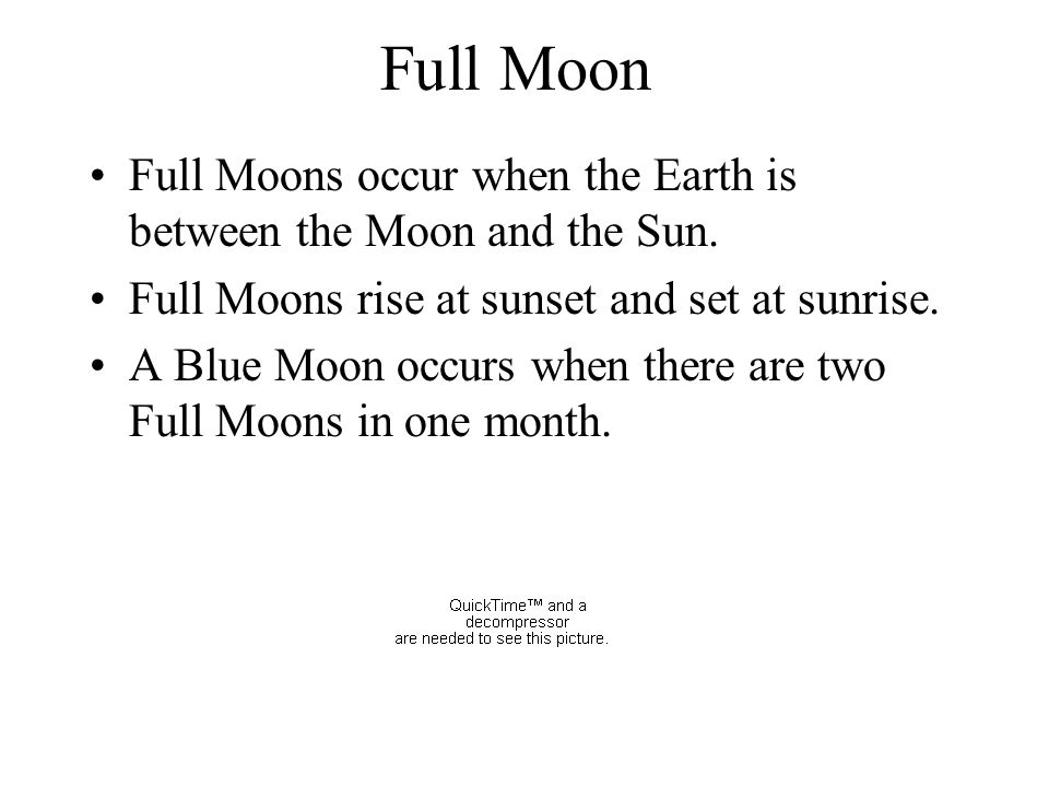 Full Moon Full Moons occur when the Earth is between the Moon and the Sun. Full Moons rise at sunset and set at sunrise. A Blue Moon occurs when there