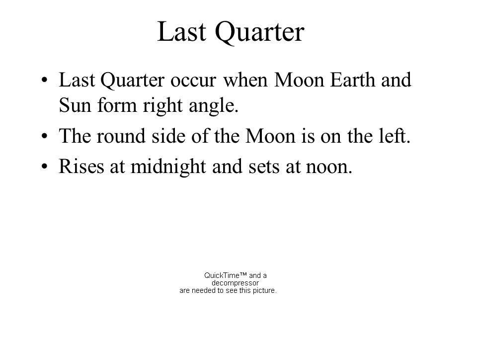 Last Quarter Last Quarter occur when Moon Earth and Sun form right angle. The round side of the Moon is on the left. Rises at midnight and sets at noo